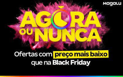 Agora ou Nunca: aproveite preços menores que os da Black Friday!